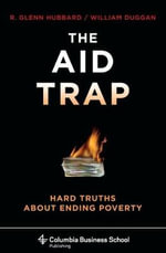The Aid Trap : Hard Truths About Ending Poverty - R. Glenn Hubbard