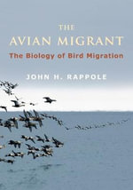 The Avian Migrant : The Biology of Bird Migration - John H. Rappole
