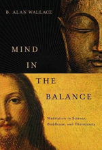Mind in the Balance : Meditation in Science, Buddhism, and Christianity - B. Alan Wallace