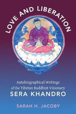 Love and Liberation : Autobiographical Writings of the Tibetan Buddhist Visionary Sera Khandro - Sarah H. Jacoby