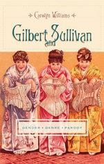 Gilbert and Sullivan : Gender, Genre, Parody - Carolyn Williams