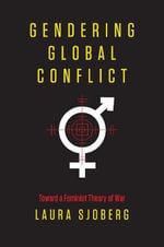 Gendering Global Conflict : Toward a Feminist Theory of War - Laura Sjoberg