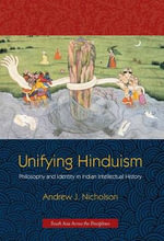 Unifying Hinduism - Philosophy and Identity in Indian Intellectual History :  Philosophy and Identity in Indian Intellectual History - Andrew J. Nicholson