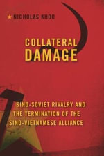 Collateral Damage : Sino-Soviet Rivalry and the Termination of the Sino-Vietnamese Alliance - Nicholas Khoo