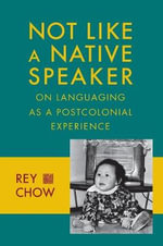 Not Like a Native Speaker : On Languaging as a Postcolonial Experience - Rey Chow