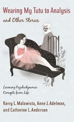 Wearing My Tutu to Analysis and Other Stories : Learning Psychodynamic Concepts from Life - Kerry L. Malawista
