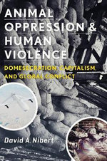 Animal Oppression and Human Violence : Domesecration, Capitalism, and Global Conflict - David Alan Nibert