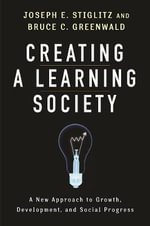 Creating a Learning Society : A New Approach to Growth, Development, and Social Progress - Joseph E. Stiglitz