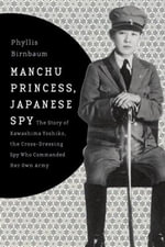 Manchu Princess, Japanese Spy : The Story of Kawashima Yoshiko, the Cross-Dressing Spy Who Commanded Her Own Army - Phyllis Birnbaum