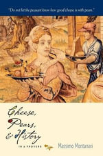 Cheese, Pears, and History in a Proverb : Arts & Traditions of the Table: Perspectives on Culinary History - Massimo Montanari