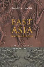 East Asia Before the West : Five Centuries of Trade and Tribute :  Five Centuries of Trade and Tribute - David C. Kang