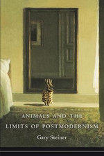 Animals and the Limits of Postmodernism : Beasts and Boundaries in Nature Ethics - Gary Steiner