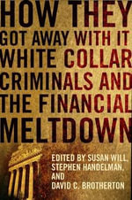 How They Got Away with it : White Collar Criminals and the Financial Meltdown