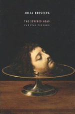 The Severed Head : Capital Visions - Julia Kristeva