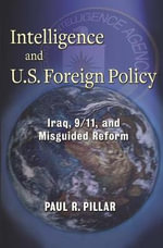 Intelligence and U.S. Foreign Policy : Iraq, 9/11, and Misguided Reform - Paul R. Pillar