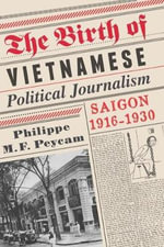 The Birth of Vietnamese Political Journalism : Saigon, 1916-1930 - Philippe M. F. Peycam