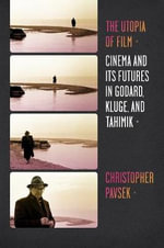 The Utopia of Film : Cinema and Its Futures in Godard, Kluge, and Tahimik - Christopher Pavsek