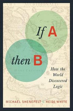 If A, Then B : How the World Discovered Logic - Michael Shenefelt