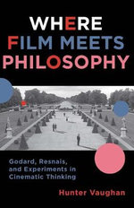 Where Film Meets Philosophy : Godard, Resnais, and Experiments in Cinematic Thinking - Hunter Vaughan