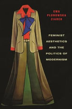 Feminist Aesthetics and the Politics of Modernism - Ewa Plonowska Ziarek