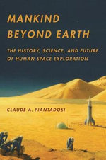 Mankind Beyond Earth : The History, Science, and Future of Human Space Exploration - Claude A. Piantadosi
