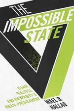 The Impossible State : Islam, Politics, and Modernity's Moral Predicament - Wael B. Hallaq
