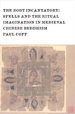 Body Incantatory : Spells and the Ritual Imagination in Medieval Chinese Buddhism - Paul Copp