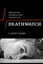 Deathwatch : American Film, Technology, and the End of Life - C. Scott Combs