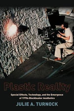 Plastic Reality : Special Effects, Technology, and the Emergence of 1970s Blockbuster Aesthetics - Julie A. Turnock