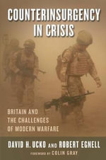 Counterinsurgency in Crisis : Britain and the Challenges of Modern Warfare - David H. Ucko