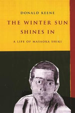 The Winter Sun Shines in : A Life of Masaoka Shiki - Donald Keene
