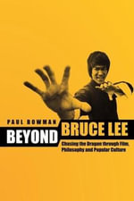 Beyond Bruce Lee : Chasing the Dragon Through Film, Philosophy, and Popular Culture - Paul Bowman