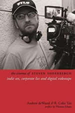 The Cinema of Steven Soderbergh : Indie Sex, Corporate Lies, and Digital Videotape - Andrew deWaard
