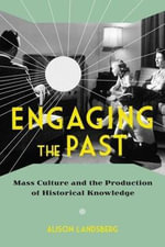 Engaging the Past : Mass Culture and the Production of Historical Knowledge - Alison Landsberg
