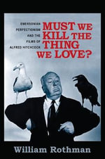 Must We Kill the Thing We Love? : Emersonian Perfectionism and the Films of Alfred Hitchcock - William Rothman