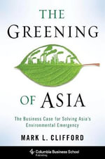 The Greening of Asia : The Business Case for Solving Asia's Environmental Emergency - Mark L. Clifford