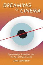 Dreaming of Cinema : Spectatorship, Surrealism, and the Age of Digital Media - Adam Lowenstein