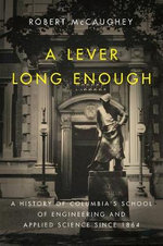 A Lever Long Enough : A History of Columbia's School of Engineering and Applied Science Since 1864 - Robert A. McCaughey