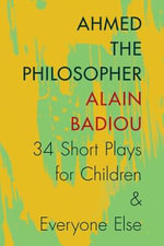 Ahmed the Philosopher : Thirty-Four Short Plays for Children and Everyone Else - Alain Badiou