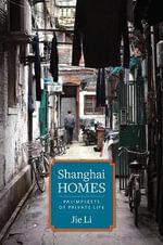 Shanghai Homes : Palimpsests of Private Life - Jie Li