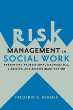 Risk Management in Social Work : Preventing Professional Malpractice, Liability, and Disciplinary Action - Frederic G. Reamer