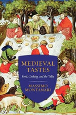 Medieval Tastes : Food, Cooking, and the Table - Massimo Montanari