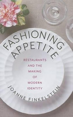 Fashioning Appetite : Restaurants and the Making of Modern Identity - Joanne Finkelstein