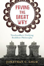 Paving the Great Way : Vasubandhu's Unifying Buddhist Philosophy - Jonathan C. Gold