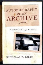 Autobiography of an Archive : A Scholar's Passage to India - Nicholas B. Dirks
