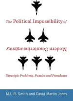 The Political Impossibility of Modern Counterinsurgency : Strategic Problems, Puzzles, and Paradoxes - M. L. R. Smith