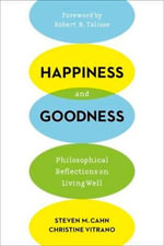 Happiness and Goodness : Philosophical Reflections on Living Well - Steven M. Cahn