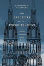 The Practices of the Enlightenment : Aesthetics, Authorship, and the Public - Dorothea E. von Mucke