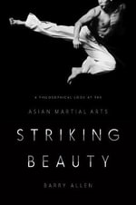 Striking Beauty : A Philosophical Look at the Asian Martial Arts - Barry Allen