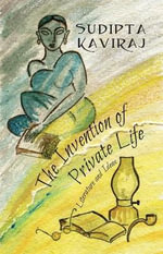 The Invention of Private Life : Literature and Ideas - Sudipta Kaviraj